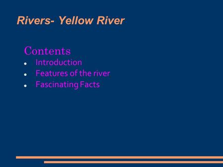 Rivers- Yellow River Contents Introduction Features of the river Fascinating Facts.