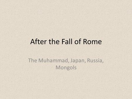 After the Fall of Rome The Muhammad, Japan, Russia, Mongols.