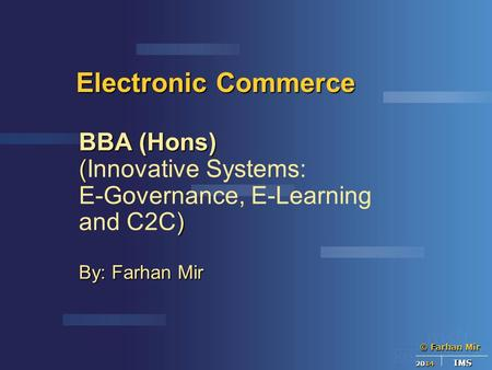 © Farhan Mir 2014 IMS Electronic Commerce BBA (Hons) ( (Innovative Systems: ) E-Governance, E-Learning and C2C) By: Farhan Mir.