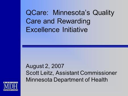 QCare: Minnesota's Quality Care and Rewarding Excellence Initiative August 2, 2007 Scott Leitz, Assistant Commissioner Minnesota Department of Health.