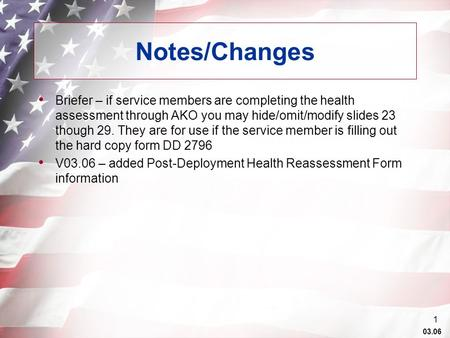 03.06 1 Notes/Changes Briefer – if service members are completing the health assessment through AKO you may hide/omit/modify slides 23 though 29. They.