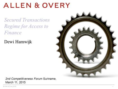 © Allen & Overy 2015 * Dewi Hamwijk Secured Transactions Regime for Access to Finance 2nd Competitiveness Forum Suriname, March 11, 2015.