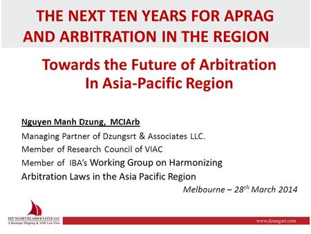 THE NEXT TEN YEARS FOR APRAG AND ARBITRATION IN THE REGION Towards the Future of Arbitration In Asia-Pacific Region Nguyen Manh Dzung, MCIArb Managing.