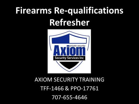 Firearms Re-qualifications Refresher AXIOM SECURITY TRAINING TFF-1466 & PPO-17761 707-655-4646.