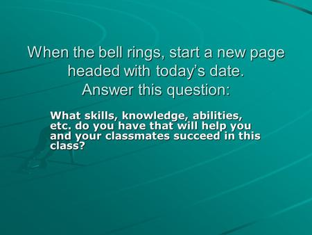 When the bell rings, start a new page headed with today's date. Answer this question: What skills, knowledge, abilities, etc. do you have that will help.