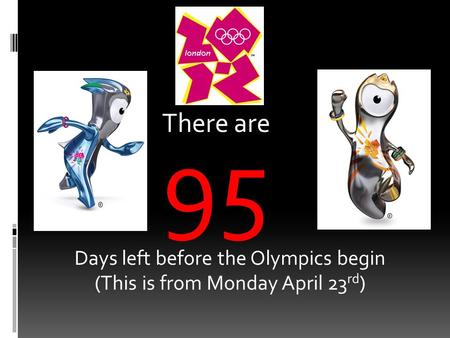 There are 95 Days left before the Olympics begin (This is from Monday April 23 rd )