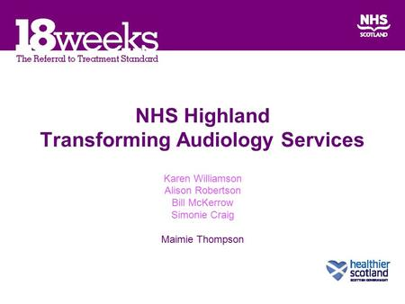 NHS Highland Transforming Audiology Services Karen Williamson Alison Robertson Bill McKerrow Simonie Craig Maimie Thompson.
