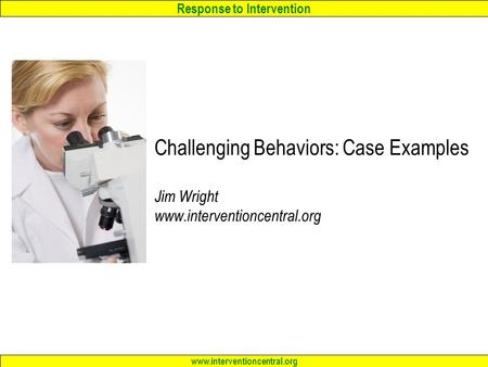 Response to Intervention www.interventioncentral.org Challenging Behaviors: Case Examples Jim Wright www.interventioncentral.org.