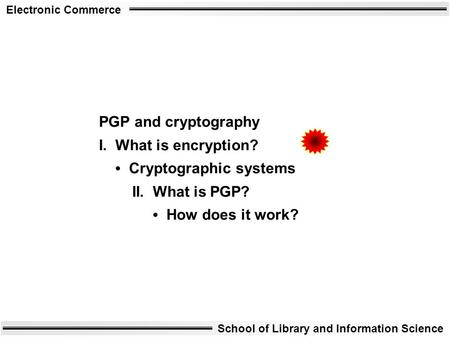 Electronic Commerce School of Library and Information Science PGP and cryptography I. What is encryption? Cryptographic systems II. What is PGP? How does.