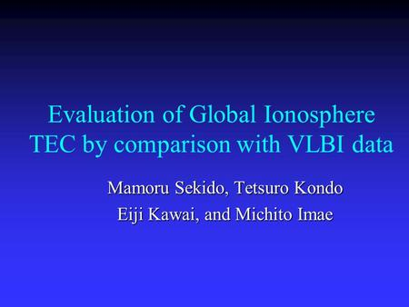 Evaluation of Global Ionosphere TEC by comparison with VLBI data Mamoru Sekido, Tetsuro Kondo Eiji Kawai, and Michito Imae.