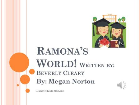 R AMONA ' S W ORLD ! W RITTEN BY : B EVERLY C LEARY By: Megan Norton Music by: Kevin MacLeod.