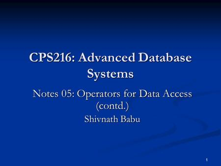 1 CPS216: Advanced Database Systems Notes 05: Operators for Data Access (contd.) Shivnath Babu.