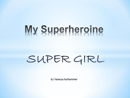 SUPER GIRL by Vanessa Murhammer. Super Girl is a superheroine, because she drank a power drink, when she was a child. She loves to be a superheroine,