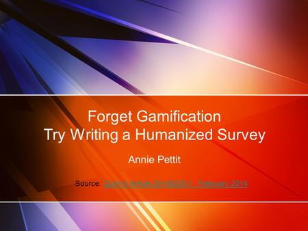 Forget Gamification Try Writing a Humanized Survey Annie Pettit Source: Quirk's Article 20140225-1, February 2014Quirk's Article 20140225-1, February 2014.