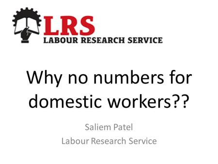 Why no numbers for domestic workers?? Saliem Patel Labour Research Service.