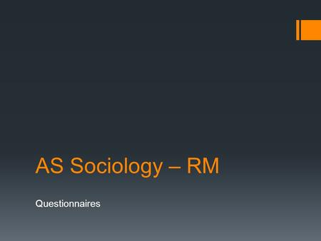 AS Sociology – RM Questionnaires. At the end of this topic you will be able to.....  Identify and understand the different types of questions used in.