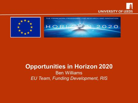 Opportunities in Horizon 2020 Ben Williams EU Team, Funding Development, RIS.
