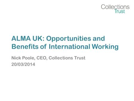 ALMA UK: Opportunities and Benefits of International Working Nick Poole, CEO, Collections Trust 20/03/2014.