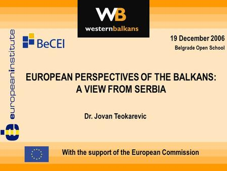 EUROPEAN PERSPECTIVES OF THE BALKANS: A VIEW FROM SERBIA With the support of the European Commission Dr. Jovan Teokarevic 19 December 2006 Belgrade Open.
