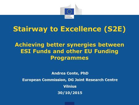 Stairway to Excellence (S2E) Achieving better synergies between ESI Funds and other EU Funding Programmes Andrea Conte, PhD European Commission, DG Joint.