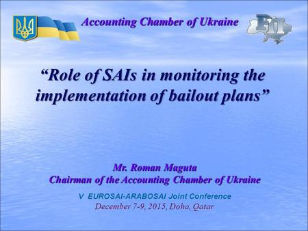 "V EUROSAI-ARABOSAI Joint Conference December 7-9, 2015, Doha, Qatar Accounting Chamber of Ukraine ""Role of SAIs in monitoring the implementation of bailout."