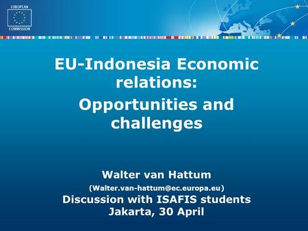 External Trade Walter van Hattum Discussion with ISAFIS students Jakarta, 30 April EU-Indonesia Economic relations: Opportunities.