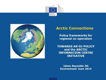 Arctic Connections Policy frameworks for regional co-operation TOWARDS AN EU POLICY and the ARCTIC INFORMATION CENTRE INITIATIVE Jaime Reynolds DG Environment.