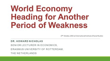 World Economy Heading for Another Period of Weakness DR. HOWARD NICHOLAS SENIOR LECTURER IN ECONOMICS, ERASMUS UNIVERSITY OF ROTTERDAM, THE NETHERLANDS.