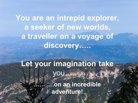 You are an intrepid explorer, a seeker of new worlds, a traveller on a voyage of discovery….. Let your imagination take you……. ……….on an incredible adventure!