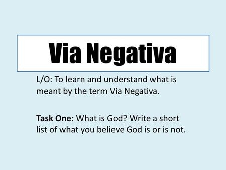 Via Negativa L/O: To learn and understand what is meant by the term Via Negativa. Task One: What is God? Write a short list of what you believe God is.
