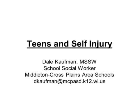 Teens and Self Injury Dale Kaufman, MSSW School Social Worker Middleton-Cross Plains Area Schools