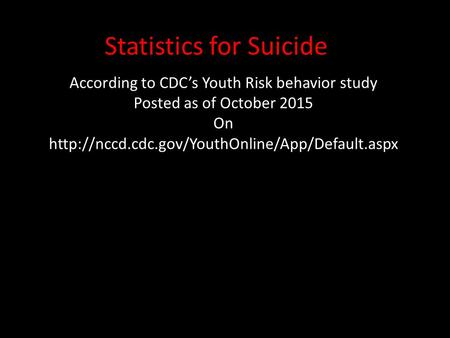 Statistics for Suicide According to CDC's Youth Risk behavior study Posted as of October 2015 On