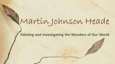 Painting and Investigating the Wonders of Our World Martin Johnson Heade.
