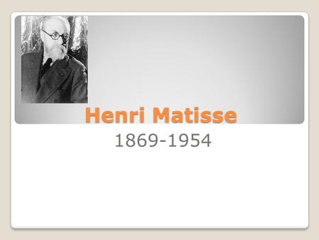 Henri Matisse 1869-1954. Henri liked to organize colors in his paintings to make them look like collages. No one had ever done this before. Henri first.