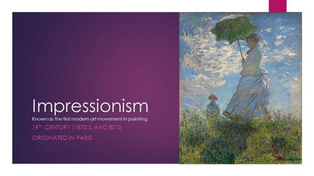Impressionism Known as the first modern art movement in painting 19 TH CENTURY (1870'S AND 80'S) ORIGINATED IN PARIS.