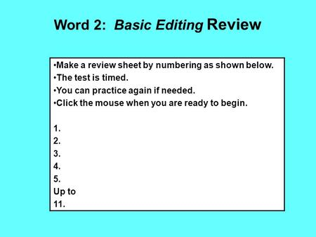 Word 2: Basic Editing Review Make a review sheet by numbering as shown below. The test is timed. You can practice again if needed. Click the mouse when.
