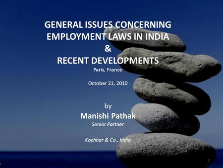 GENERAL ISSUES CONCERNING EMPLOYMENT LAWS IN INDIA & RECENT DEVELOPMENTS Paris, France October 21, 2010 by Manishi Pathak Senior Partner Kochhar & Co.,