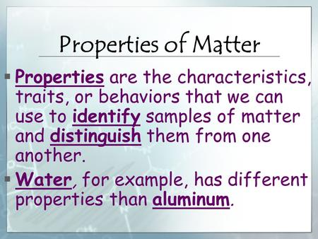 Properties of Matter  Properties are the characteristics, traits, or behaviors that we can use to identify samples of matter and distinguish them from.