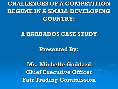 CHALLENGES OF A COMPETITION REGIME IN A SMALL DEVELOPING COUNTRY: A BARBADOS CASE STUDY Presented By: Ms. Michelle Goddard Chief Executive Officer Fair.