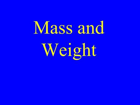 Mass and Weight. Mass Mass is the amount of matter in a given object Anything made up of matter has mass We all have mass, whether it's Sunday or not.