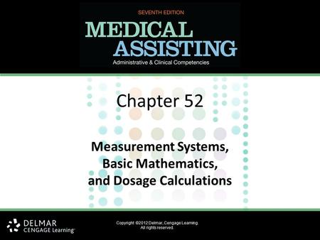 Chapter 52 Measurement Systems, Basic Mathematics, and Dosage Calculations Copyright ©2012 Delmar, Cengage Learning. All rights reserved.