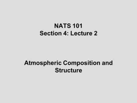 NATS 101 Section 4: Lecture 2 Atmospheric Composition and Structure.