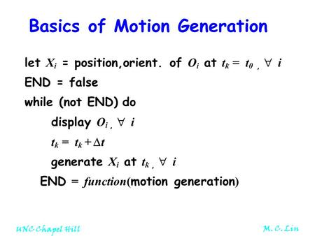 UNC Chapel Hill M. C. Lin Basics of Motion Generation let X i = position,orient. of O i at t k = t 0,  i END = false while (not END) do display O i, 