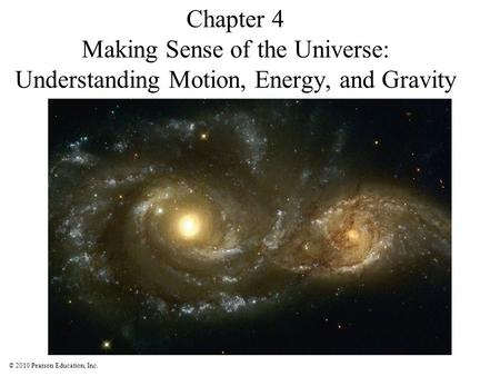 © 2010 Pearson Education, Inc. Chapter 4 Making Sense of the Universe: Understanding Motion, Energy, and Gravity.