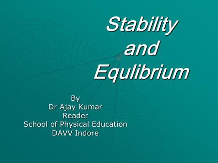 Stability and Equlibrium By Dr Ajay Kumar Reader School of Physical Education DAVV Indore.