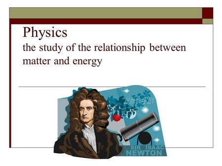 Physics the study of the relationship between matter and energy.