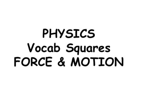PHYSICS Vocab Squares FORCE & MOTION. WORD: DEFINITION: PICTURE: FORMULA: FORCE A PUSH OR A PULL ON AN OBJECT. ANYTHING THAT CAUSES THE SHAPE OR MOTION.