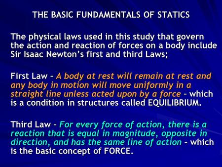 THE BASIC FUNDAMENTALS OF STATICS The physical laws used in this study that govern the action and reaction of forces on a body include Sir Isaac Newton's.
