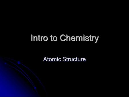 Intro to Chemistry Atomic Structure. What is an Atom Smallest division of PURE MATTER matter that still retains physical and chemical properties of that.