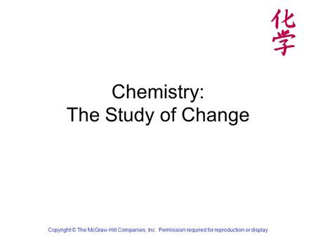 Chemistry: The Study of Change Copyright © The McGraw-Hill Companies, Inc. Permission required for reproduction or display.